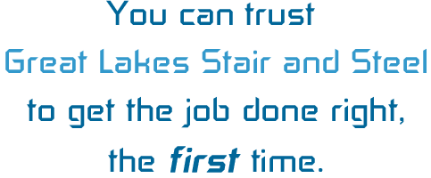 You can trust Great Lakes Stair and Steel to get the job done right, the first time.